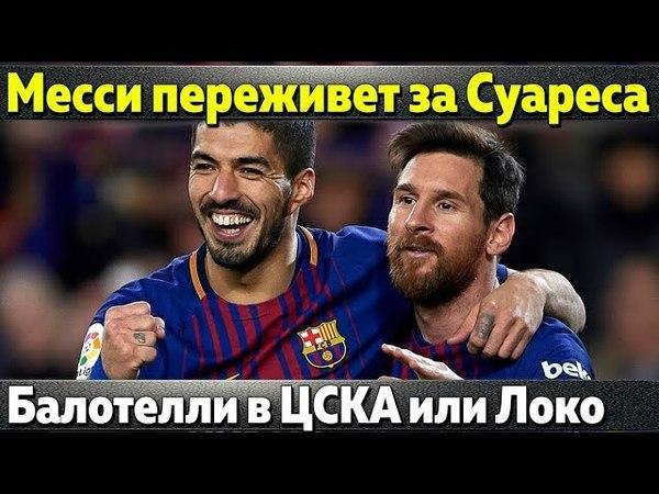 Месси переживает за Суареса Симеоне отказал ПСЖ Балотелли в ЦСКА или Локомотиве