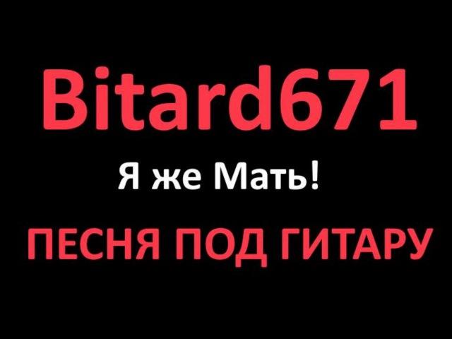 Bitard671 - Я же Мать! ПЕСНЯ ПОД ГИТАРУ