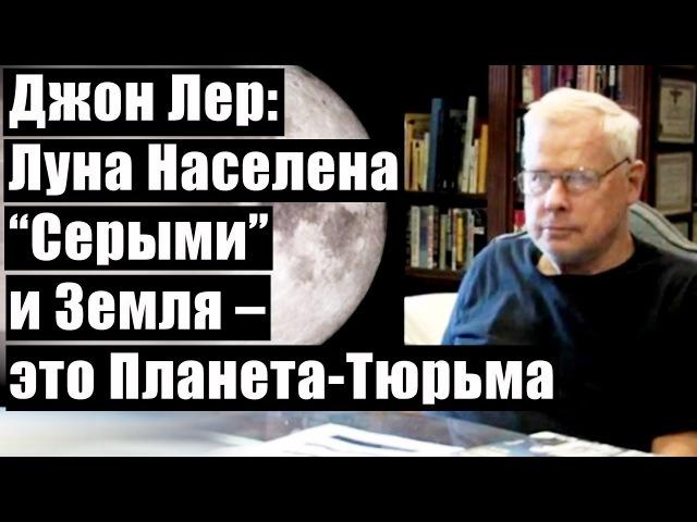 """Джон Лер Луна Населена Серыми"""" и Земля это Планета Тюрьма"""