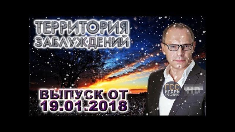 Территория заблуждений с Игорем Прокопенко. Выпуск от 19.01.2018(HD)