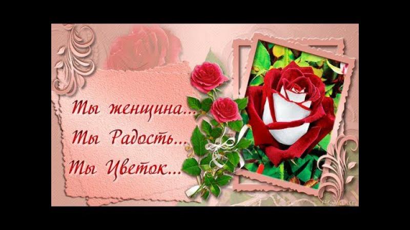 Ты женщина Ты Радость Ты Цветок