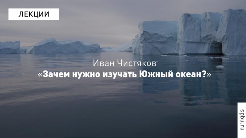 Иван Чистяков «Зачем нужно изучать Южный океан?»