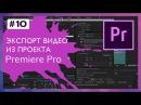 Экспорт Видео из Проекта Premiere Pro 10