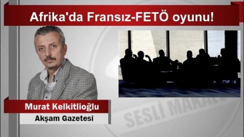 7 Murat Kelkitlioğlu Afrika'da Fransız FETÖ oyunu YouTube