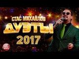 СТАС МИХАЙЛОВ - ЛУЧШИЕ ДУЭТЫ 2017