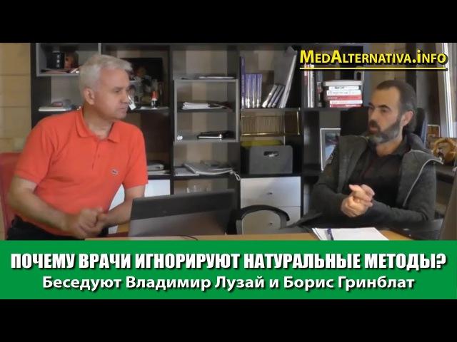 ПОЧЕМУ ВРАЧИ ИГНОРИРУЮТ НАТУРАЛЬНЫЕ МЕТОДЫ? Беседуют Владимир Лузай и Борис Гри...