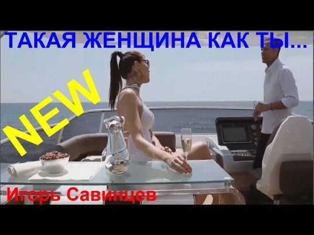 НОВИНКА! 🌹ТАКАЯ ЖЕНЩИНА КАК ТЫ...🌹 Исп. Игорь Савинцев NS 2018