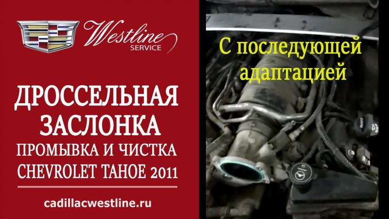 ПРОМЫВКА И ЧИСТКА ДРОССЕЛЬНОЙ ЗАСЛОНКИ ШЕВРОЛЕ ТАХО 2011 года С ПОСЛЕДУЮЩЕЙ АДАПТАЦИЕЙ