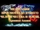 Медитация просмотра будущего человечества и Земли. Хроники Акаши