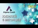 ALPHA CASH ЮБИЛЕЙ 6 МЕСЯЦЕВ