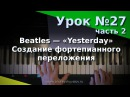 Урок 27, часть 2. Фортепианное переложение. Beatles - Yesterday. Курс Любительское музицирование