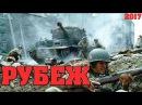 РУБЕЖ Фильм 2017 Русский военный боевик
