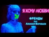 Премьера клипа! Френды feat. Алексей Воробьев - Я хочу любви (27.04.2018) ft.и