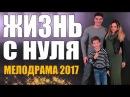 Премьера взорвала всех ютуберов! / ЖИЗНЬ С НУЛЯ / Русские мелодрамы 2017 НОВИНКИ HD 1080