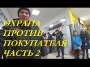 ОХРАННИК УГРОЖАЕТ ФИЗИЧЕСКОЙ РАСПРАВОЙ. 2 ЧАСТЬ