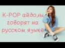 K-POP айдолы говорят на русском языке