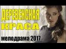 Сельский фильм ДЕРЕВЕНСКАЯ КРАСА Мелодрама \ Русские сериалы 2017 \ мелодрамы нов...