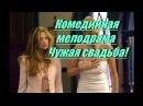 Комедийная мелодрама - Чужая свадьба! Фильмы о любви мелодрамы 2016 новинки кино
