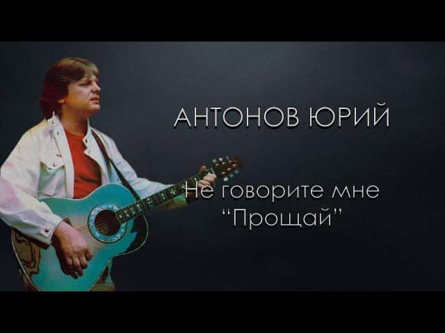 Антонов Юрий Не говорите мне Прощай караоке онлайн