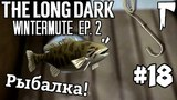 The Long Dark WIntermute #18 - Рыбалка!