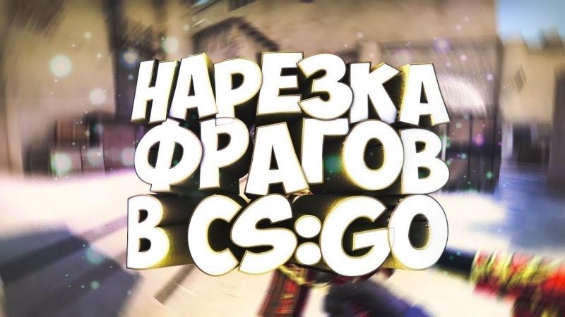 НАРЕЗКА ФРАГОВ В CS GO