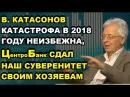 В. Катасонов Катастрофа в 2018 неизбежна, ЦБ сдал наш суверенитет своим Хозяевам в ...