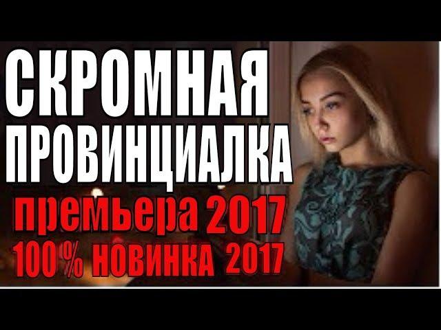 СКРОМНАЯ ПРОВИНЦИАЛКА 2017 новый сериал, мелодрама новинка 2017