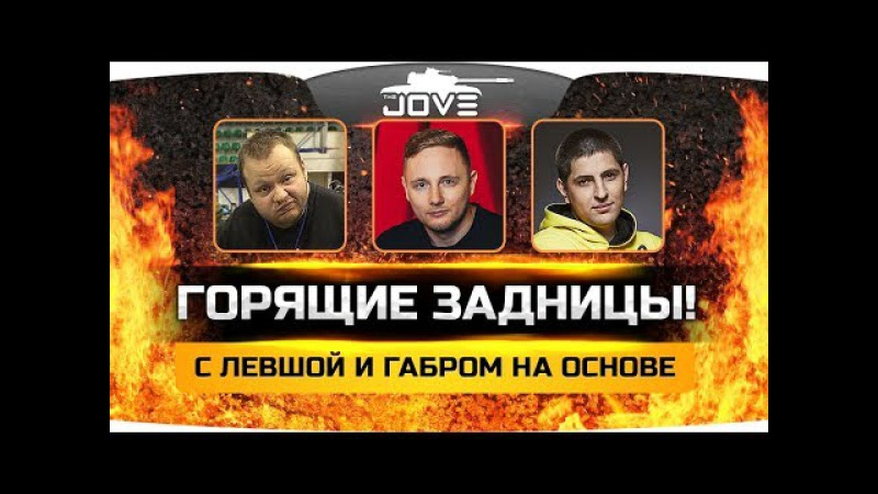Стрим «ГОРЯЩИЕ ЗАДНИЦЫ»! ● Джов, Левша и Габр горят на основе! worldoftanks wot танки — [wot-vod.ru]