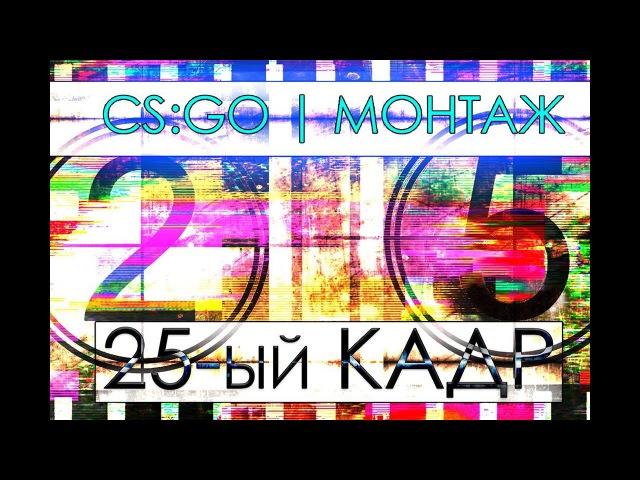 25-ый кадр | CS:GO МОНТАЖ