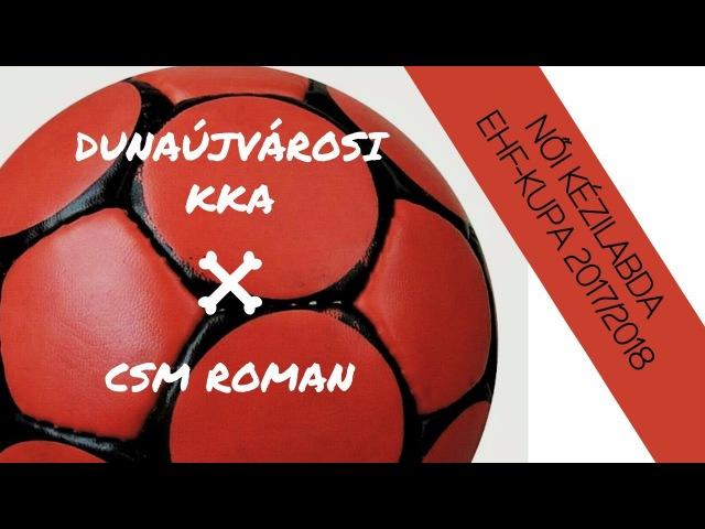DUNAÚJVÁROSI KOHÁSZ KA–CSM ROMAN, NŐI KÉZILABDA EHF-KUPA 2017/2018