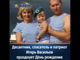 Десантник, спасатель и патриот Игорь Васильев празднует День рождения
