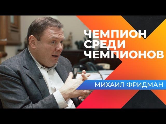 МИХАИЛ ФРИДМАН - ЧЕМПИОН СРЕДИ ЧЕМПИОНОВ. МЫСЛИ НА 14 400 000 000 $