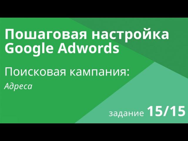 Настройка поисковой кампании Google AdWords: Адреса - Шаг 15/15