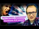 ИНТЕРНЕТ ТРОЛЛИНГ БОЛЕЗНЬ 21 ВЕКА