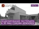 Моделирование Экстерьера в 3Ds Max и Corona Renderer.   Часть 1   Уроки для начинающих