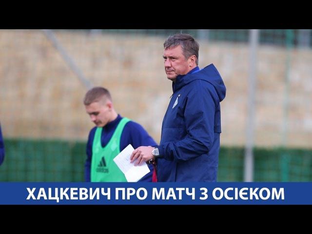 Олександр ХАЦКЕВИЧ про матч з Осієком