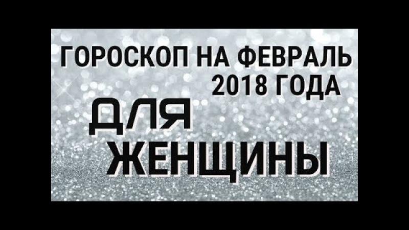 ЖЕНСКИЙ ГОРОСКОП НА ФЕВРАЛЬ 2018 ГОДА (ПОЛНЫЙ)