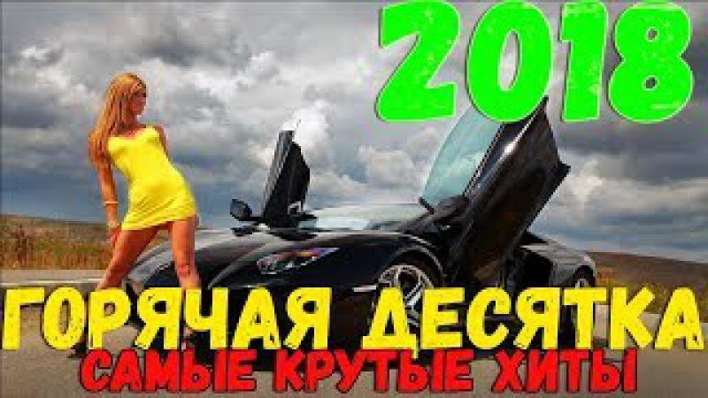 Горячая Десятка Хитов. Лучшие песни года. Новинки 2018