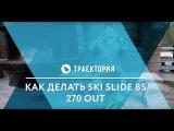 Как делать Ski Slide BS 270. Видео урок.