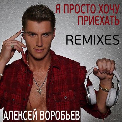Алексей Воробьёв альбом Я просто хочу приехать (Remixes)