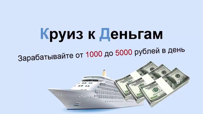 Круиз к Деньгам заработок от 1000 до 5000 рублей в день