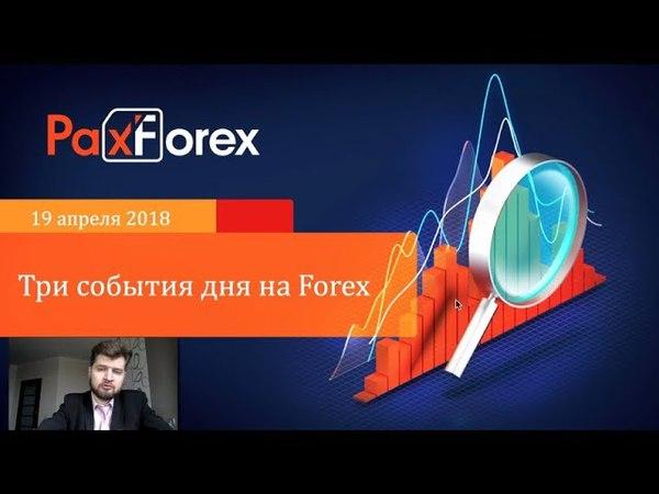 Три события дня на Forex. 19 апреля 2019