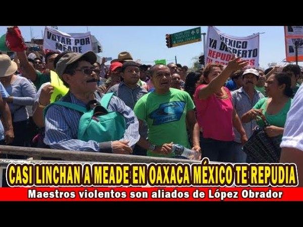 Repudian a Meade en Oaxaca, culpa a ya sabes quien