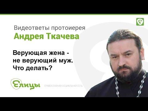 Неверующий муж при верующей жене. Как быть Протоиерей Андрей Ткачев
