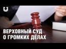 Верховный суд о громких уголовных делах