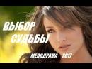 ОШЕЛОМЛЯЮЩИЙ ФИЛЬМ! ВЫБОР СУДЬБЫ 2017 Мелодрамы русские 2017 новинки про любовь