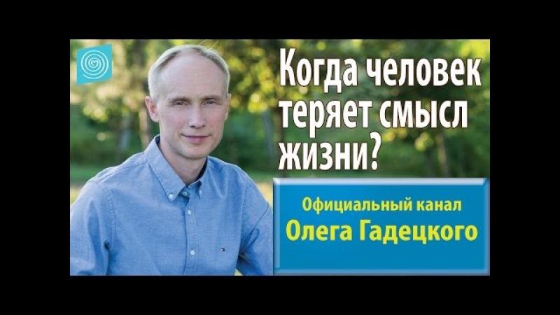 Когда человек теряет смысл жизни Олег Гадецкий