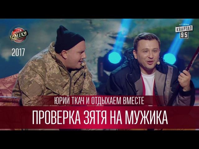 Проверка зятя на мужика - Юрий Ткач и Отдыхаем Вместе | Лига Смеха 3 сезон