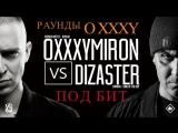 OXXXYMIRON vs DIZASTER   раунды OXXXY под бит  