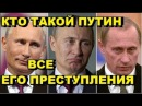 Кто такой Путин и все его преступления. Разоблачение Путина